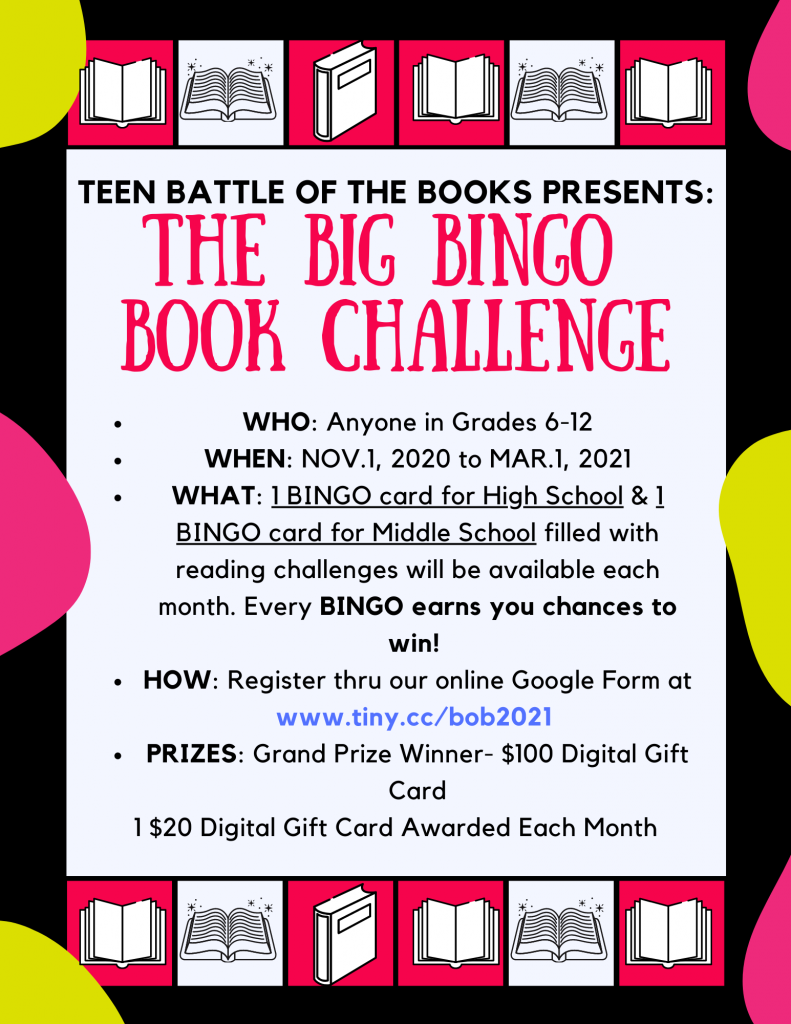 Teen Battle of the Books Presents: The Big Bingo Book Challenge  Who: Anyone in Grades 6-12 When: November 1, 2020 - March 1, 2021 What: 1 Bingo card for High School & 1 Bingo card for Middle School filled with reading challenges will be available each month. Every BINGO earns you chances to win! How: Register thru our online Google Form at www.tiny.cc/bob2021 Prizes: Grand Prize winner - $100 Digital Gift Card Monthly Prizes: $20 Digital Gift Card awareded each  motn