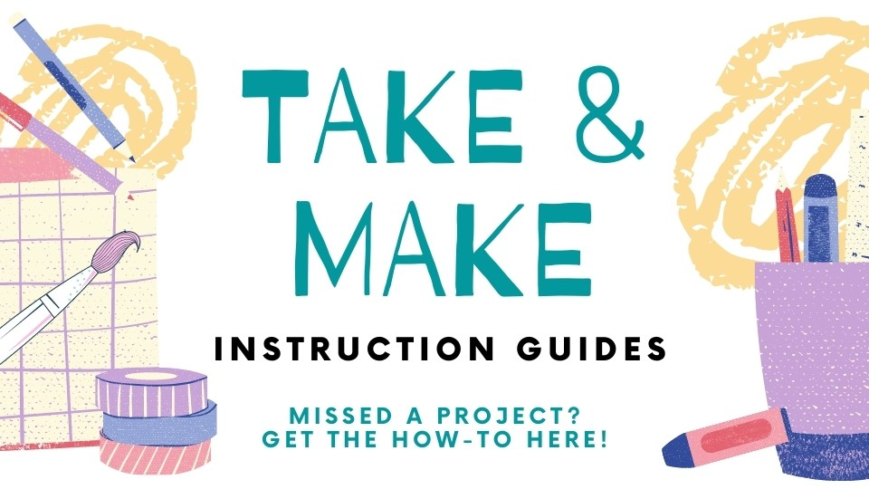 Take & Make Instruction Guides Missed a project? Get the how-to here!